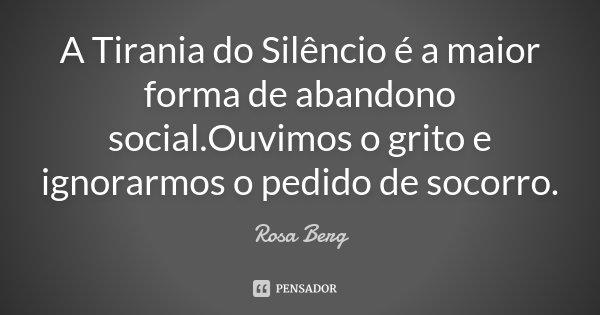 A Tirania do Silêncio é a maior forma de abandono social.Ouvimos o grito e ignorarmos o pedido de socorro.... Frase de Rosa Berg.