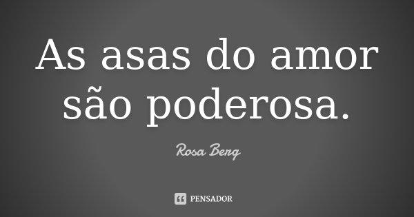 As asas do amor são poderosa.... Frase de Rosa Berg.
