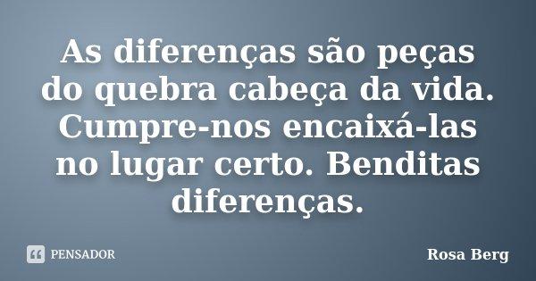 As diferenças são peças do quebra cabeça da vida. Cumpre-nos encaixá-las no lugar certo. Benditas diferenças.... Frase de Rosa Berg.