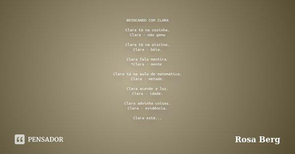 BRINCANDO COM CLARA Clara tá na cozinha. Clara - não gema Clara tá na piscina. Clara - bóia. Clara fala mentira. *Clara - mente Clara tá na aula de matemática. ... Frase de ROSA BERG.