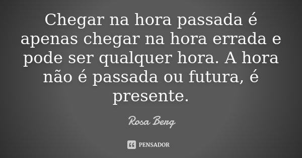 Chegar na hora passada é apenas chegar na hora errada e pode ser qualquer hora. A hora não é passada ou futura, é presente.... Frase de Rosa Berg.