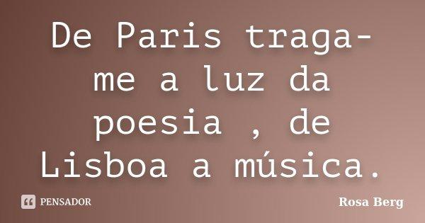 De Paris traga-me a luz da poesia , de Lisboa a música.... Frase de Rosa Berg.