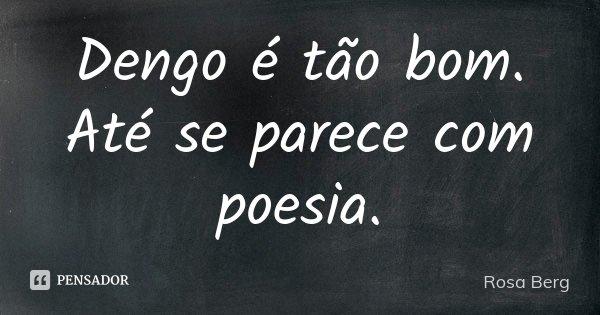 Dengo é tão bom. Até se parece com poesia.... Frase de Rosa Berg.