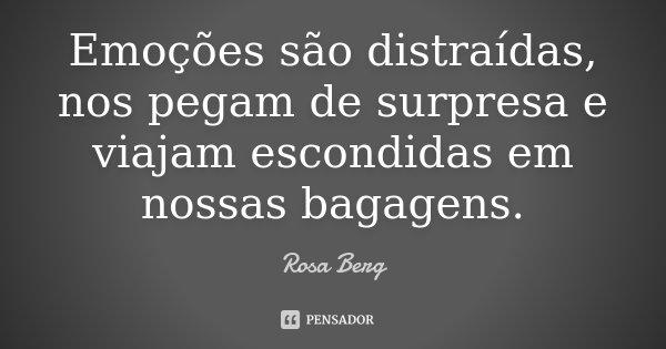 Emoções são distraídas, nos pegam de surpresa e viajam escondidas em nossas bagagens.... Frase de Rosa Berg.