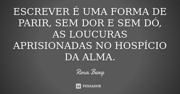 ESCREVER É UMA FORMA DE PARIR, SEM DOR E SEM DÓ, AS LOUCURAS APRISIONADAS NO HOSPÍCIO DA ALMA.... Frase de Rosa Berg.