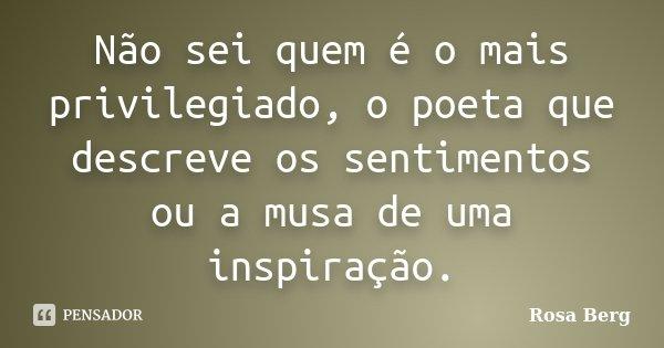 Não sei quem é o mais privilegiado, o poeta que descreve os sentimentos ou a musa de uma inspiração.... Frase de Rosa Berg.