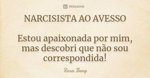NARCISISTA AO AVESSO Estou apaixonada por mim, mas descobri que não sou correspondida!... Frase de Rosa Berg.