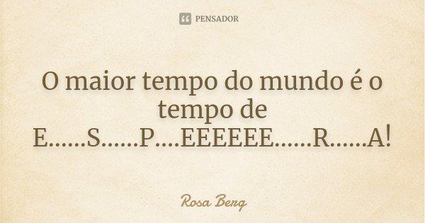 O maior tempo do mundo é o tempo de E......S......P....EEEEEE......R......A!... Frase de Rosa Berg.