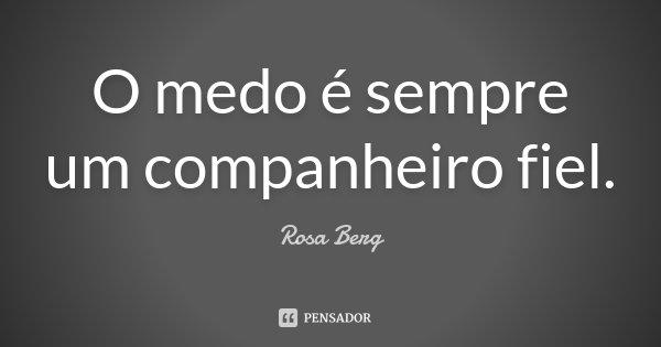 O medo é sempre um companheiro fiel.... Frase de Rosa Berg.