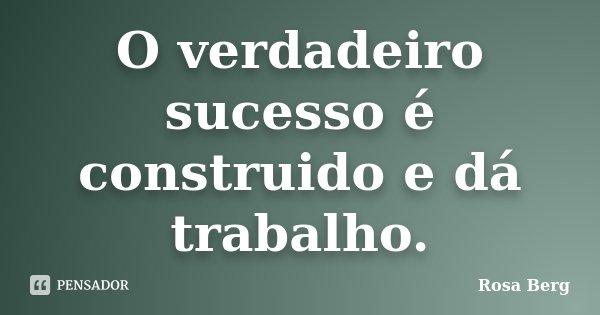 O verdadeiro sucesso é construido e dá trabalho.... Frase de Rosa Berg.