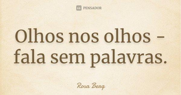 Olhos nos olhos - fala sem palavras.... Frase de Rosa Berg.