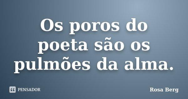 Os poros do poeta são os pulmões da alma.... Frase de ROSA BERG.