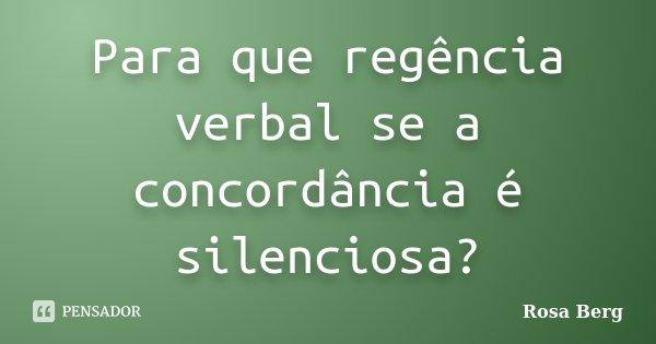 Para que regência verbal se a concordância é silenciosa?... Frase de ROSA BERG.