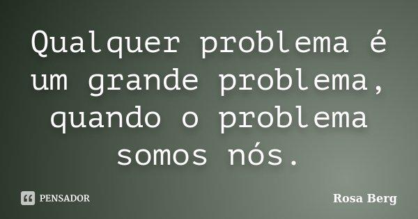 Qualquer problema é um grande problema, quando o problema somos nós.... Frase de Rosa Berg.