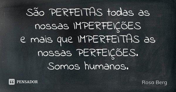 São PERFEITAS todas as nossas IMPERFEIÇÕES e mais que IMPERFEITAS as nossas PERFEIÇÕES. Somos humanos.... Frase de Rosa Berg.
