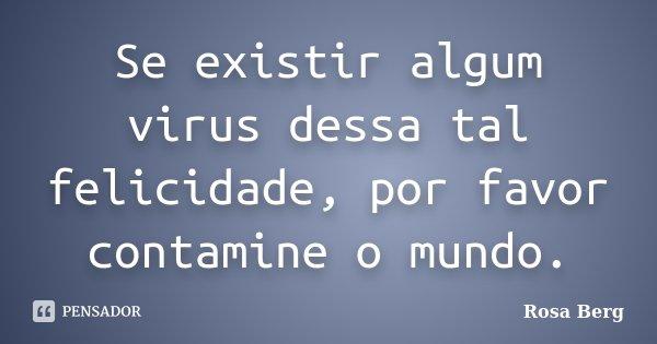 Se existir algum virus dessa tal felicidade, por favor contamine o mundo.... Frase de Rosa Berg.