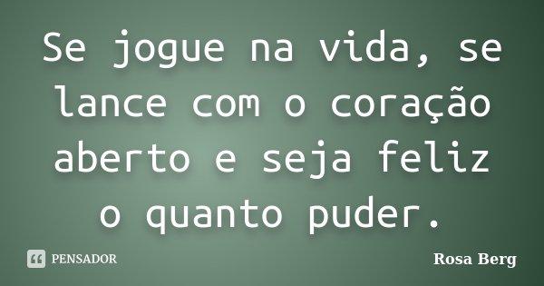 Se jogue na vida, se lance com o coração aberto e seja feliz o quanto puder.... Frase de Rosa Berg.
