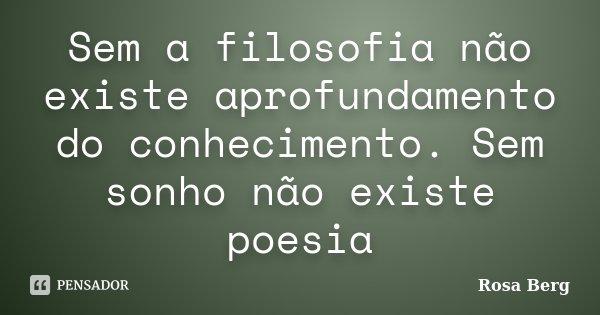 Sem a filosofia não existe aprofundamento do conhecimento. Sem sonho não existe poesia... Frase de Rosa Berg.