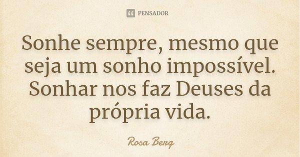 Sonhe sempre, mesmo que seja um sonho impossível. Sonhar nos faz Deuses da própria vida.... Frase de Rosa Berg.