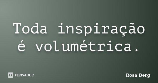 Toda inspiração é volumétrica.... Frase de Rosa Berg.