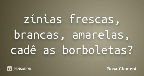 zínias frescas, brancas, amarelas, cadê as borboletas?... Frase de Rosa Clement.