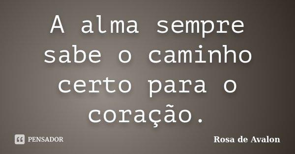 A alma sempre sabe o caminho certo para o coração.... Frase de Rosa de Avalon.