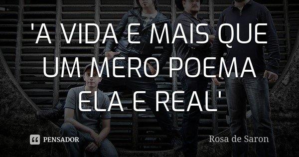 'A VIDA E MAIS QUE UM MERO POEMA ELA E REAL'... Frase de ROSA DE SARON.