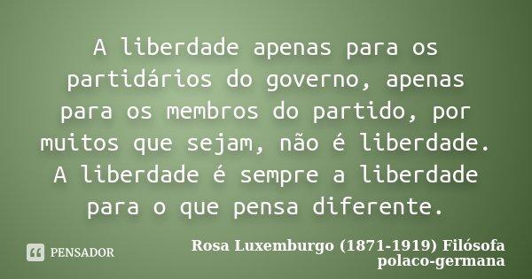 A liberdade apenas para os partidários do governo, apenas para os membros do partido, por muitos que sejam, não é liberdade. A liberdade é sempre a liberdade pa... Frase de Rosa Luxemburgo (1871-1919) Filósofa polaco-germana.