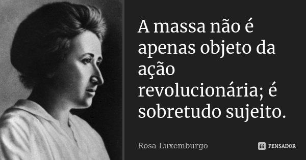 A massa não é apenas objeto da ação revolucionária; é sobretudo sujeito.... Frase de Rosa Luxemburgo.