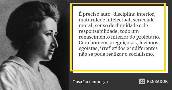 É preciso auto-disciplina interior, maturidade intelectual, seriedade moral, senso de dignidade e de responsabilidade, todo um renascimento interior do proletár... Frase de Rosa Luxemburgo.