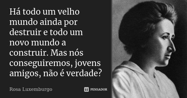 Há todo um velho mundo ainda por destruir e todo um novo mundo a construir. Mas nós conseguiremos, jovens amigos, não é verdade?... Frase de Rosa Luxemburgo.