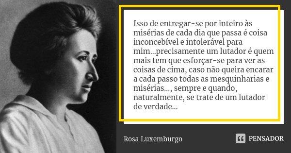 Isso de entregar-se por inteiro às misérias de cada dia que passa é coisa inconcebível e intolerável para mim...precisamente um lutador é quem mais tem que esfo... Frase de Rosa Luxemburgo.
