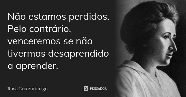Não estamos perdidos. Pelo contrário, venceremos se não tivermos desaprendido a aprender.... Frase de Rosa Luxemburgo.