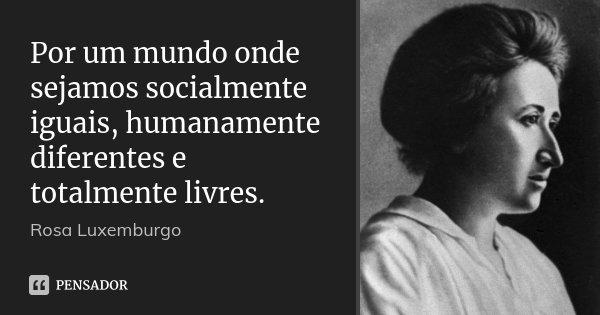 Por um mundo onde sejamos socialmente iguais, humanamente diferentes e totalmente livres.... Frase de Rosa Luxemburgo.