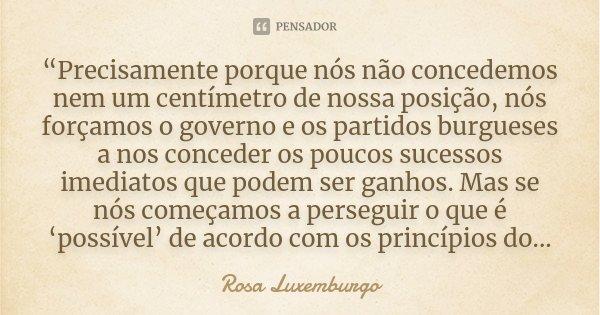 """""""Precisamente porque nós não concedemos nem um centímetro de nossa posição, nós forçamos o governo e os partidos burgueses a nos conceder os poucos sucessos ime... Frase de Rosa Luxemburgo."""