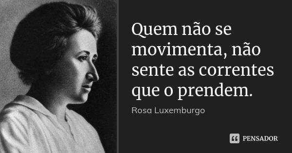 Quem não se movimenta, não sente as correntes que o prendem.... Frase de Rosa Luxemburgo.