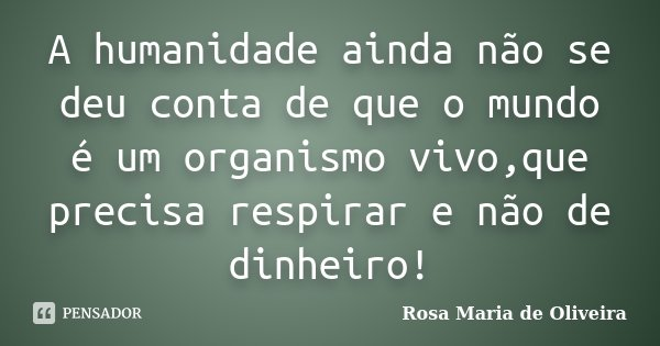 A humanidade ainda não se deu conta de que o mundo é um organismo vivo,que precisa respirar e não de dinheiro!... Frase de Rosa Maria de Oliveira.