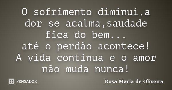 O sofrimento diminuí,a dor se acalma,saudade fica do bem... até o perdão acontece! A vida continua e o amor não muda nunca!... Frase de Rosa Maria de Oliveira.
