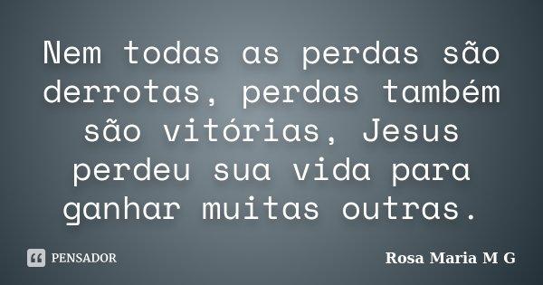 Nem todas as perdas são derrotas, perdas também são vitórias, Jesus perdeu sua vida para ganhar muitas outras.... Frase de Rosa Maria M G.