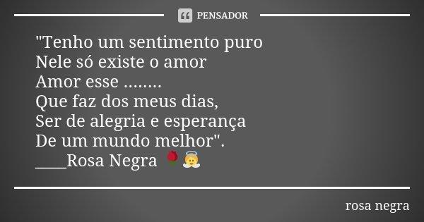 """""""Tenho um sentimento puro Nele só existe o amor Amor esse ........ Que faz dos meus dias, Ser de alegria e esperança De um mundo melhor"""". ____Rosa Neg... Frase de rosa negra."""
