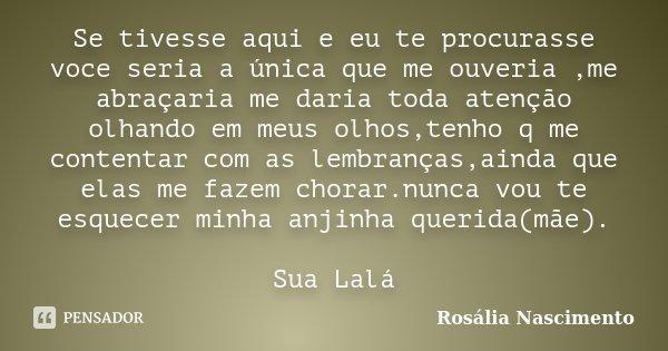 Se tivesse aqui e eu te procurasse voce seria a única que me ouveria ,me abraçaria me daria toda atenção olhando em meus olhos,tenho q me contentar com as lembr... Frase de Rosália Nascimento.