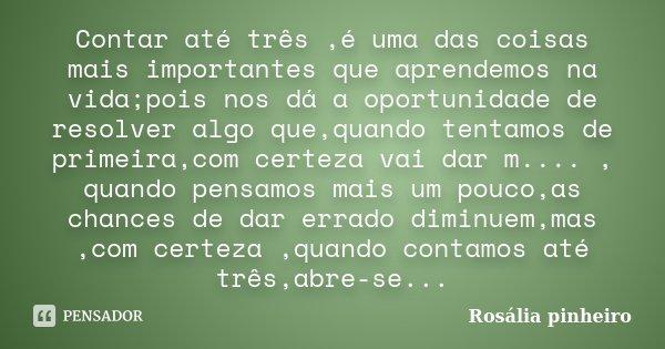 Contar até três ,é uma das coisas mais importantes que aprendemos na vida;pois nos dá a oportunidade de resolver algo que,quando tentamos de primeira,com certez... Frase de Rosália Pinheiro.