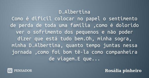 D.Albertina Como é difícil colocar no papel o sentimento de perda de toda uma família ,como é dolorido ver o sofrimento dos pequenos e não poder dizer que está ... Frase de Rosália Pinheiro.