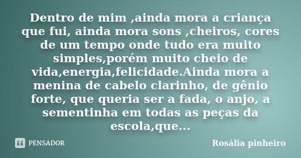 Dentro de mim ,ainda mora a criança que fui, ainda mora sons ,cheiros, cores de um tempo onde tudo era muito simples,porém muito cheio de vida,energia,felicidad... Frase de Rosália Pinheiro.