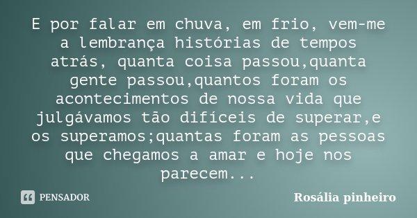 E por falar em chuva, em frio, vem-me a lembrança histórias de tempos atrás, quanta coisa passou,quanta gente passou,quantos foram os acontecimentos de nossa vi... Frase de Rosália Pinheiro.