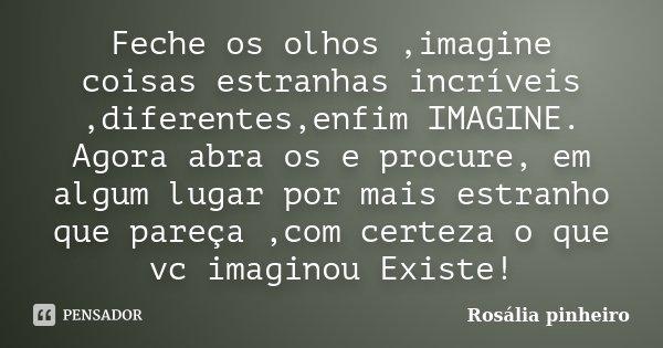 Feche os olhos ,imagine coisas estranhas incríveis ,diferentes,enfim IMAGINE. Agora abra os e procure, em algum lugar por mais estranho que pareça ,com certeza ... Frase de Rosália Pinheiro.