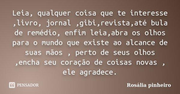 Leia, qualquer coisa que te interesse ,livro, jornal ,gibi,revista,até bula de remédio, enfim leia,abra os olhos para o mundo que existe ao alcance de suas mãos... Frase de Rosália Pinheiro.