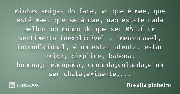 Minhas amigas do face, vc que é mãe, que está mãe, que será mãe, não existe nada melhor no mundo do que ser MÃE,É um sentimento inexplicável , imensurável, inco... Frase de Rosália Pinheiro.