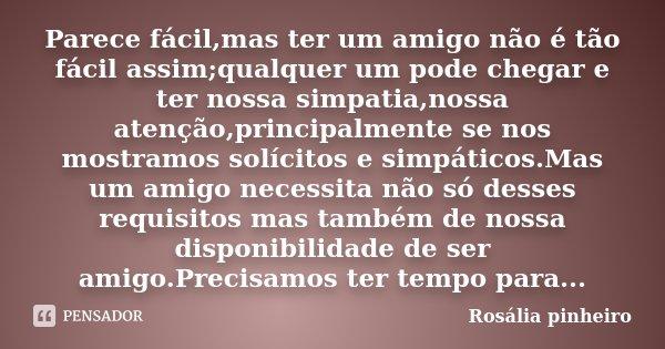 Parece fácil,mas ter um amigo não é tão fácil assim;qualquer um pode chegar e ter nossa simpatia,nossa atenção,principalmente se nos mostramos solícitos e simpá... Frase de Rosália Pinheiro.