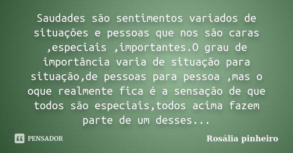 Saudades são sentimentos variados de situações e pessoas que nos são caras ,especiais ,importantes.O grau de importância varia de situação para situação,de pess... Frase de Rosália Pinheiro.